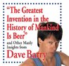 The Greatest Invention in the History of Mankind Is Beer: and Other Manly Insights from Dave Barry