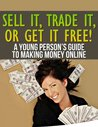 Sell It, Trade It, or Get it Free! A Young Person's Guide to Making Money Online