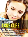 Acne Cure By Alchemy - The Most Effective Natural Solution To Cure Acne In Three Days (Acne Diet, Acne No More, Acne Detox, Acne Treatment, Acne Scars, Clear Skin)