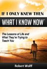 IF I ONLY KNEW THEN WHAT I KNOW NOW--The Lessons of Life and What They're Trying to Teach You