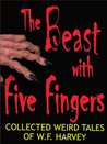 The Beast with Five Fingers and Other Stories: the collected weird tales of W. F. Harvey (54 classic stories of horror, the occult and the subconscious mind)