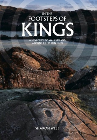 In the Footsteps of Kings: A New Guide to Walks in and Around Kilmartin Glen