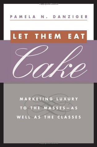 Let Them Eat Cake: Marketing Luxury to the Masses - As well as the Classes