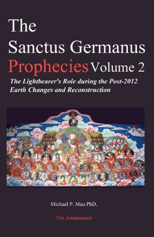 The Sanctus Germanus Prophecies: The Light Bearer's Role During the Post 2012 Earth Changes and Reconstruction