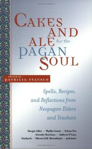 Cakes and Ale for the Pagan Soul: Spells, Recipes, and Reflections from Neopagan Elders and Teachers