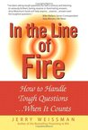 In the Line of Fire: How to Handle Tough Questions When It Counts