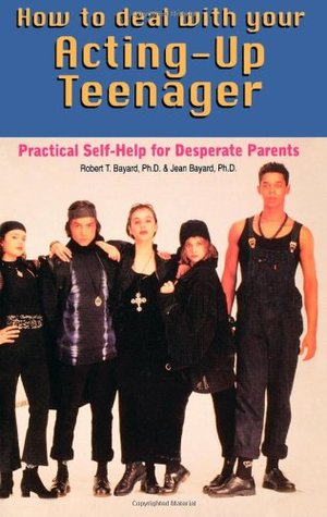 How to Deal with Your Acting Up Teenager: Practical Help for Desperate Parents