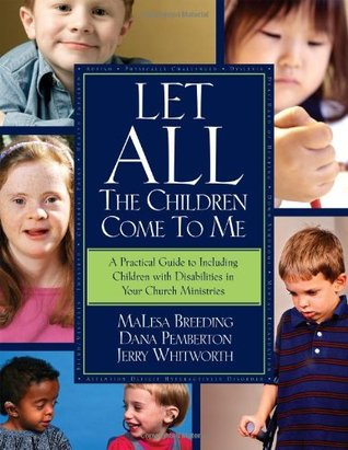 Let All the Children Come to Me: A Practical Guide Including Children with Disabilities in Your Church Ministries