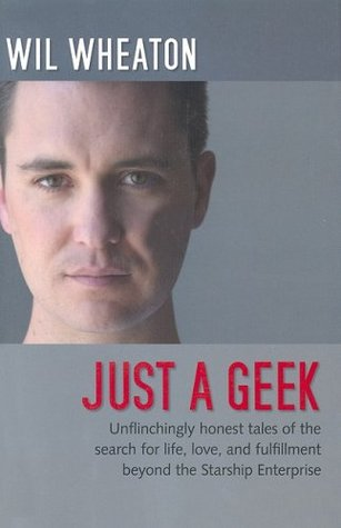 Just a Geek: Unflinchingly honest tales of the search for life, love, and fulfillment beyond the Starship Enterprise