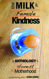 The Milk of Female Kindness: An Anthology of Honest Motherhood