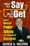 What You Say Is What You Get : How to Master Power Talking, the Language of Success