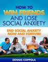 How to Win Friends and Lose Social Anxiety: End Social Anxiety Now and Forever!