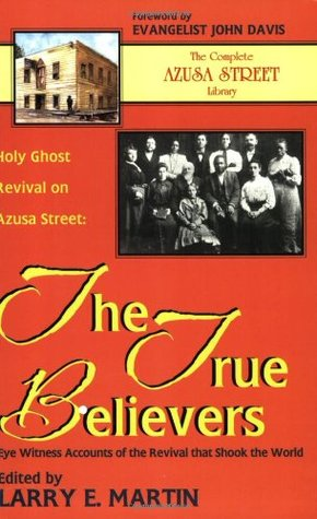 Holy Ghost Revival on Azusa Street: The True Believers: Eye Witness Accounts of the Revival that Shook the World