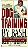 Dog Training by Bash: The Tried and True Techniques of the Dog Trainer to the Stars