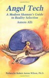 Angel Tech: A Modern Shaman's Guide to Reality Selection