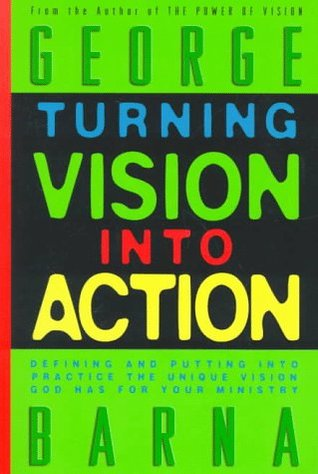 Turning Vision Into Action by George Barna