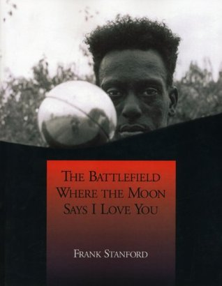 The Battlefield Where the Moon Says I Love You by Frank Stanford