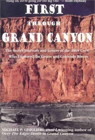 First Through Grand Canyon: The Secret Journals & Letters of the 1869 Crew Who Explored the Green & Colorado Rivers, revised edition