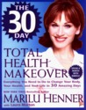 The 30 Day Total Health Makeover: Everything You Need To Do To Change Your Body, Your Health and Your Life in 30 Days