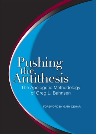 pushing the antithesis the apologetic methodology of greg l. bahnsen