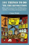 101 Things to Do 'Til the Revolution: Ideas and Resources for Self-Liberation, Monkey Wrenching and Preparedness