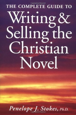 The Complete Guide to Writing and Selling the Christian Novel by Penelope J. Stokes