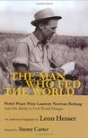 The Man Who Fed the World: Nobel Peace Prize Laureate Norman Borlang and His Battle to End World Hunger