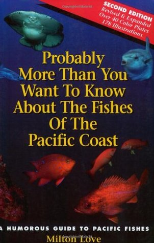 Probably More Than You Want to Know About the Fishes of the P... by Milton Love
