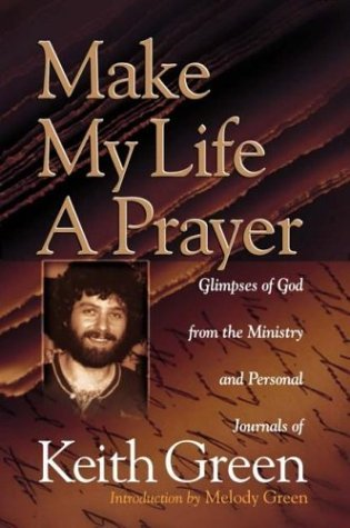 Make My Life a Prayer: Glimpses of God from the Ministry and Personal Journals of Keith Green