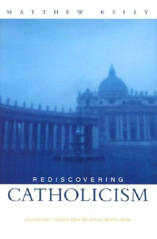 Rediscovering Catholicism Journeying Toward Our Spiritual Nor... by Matthew Kelly