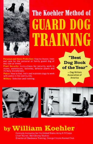 The Koehler Method of Guard Dog Training: An Effective and Authoritative Guide for Selecting, Training and Maintaining Dogs in Home Protection and Police, Security, Sentry, and Military Use