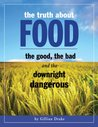 The Truth About Food The Good, The Bad, and The Downright Dangerous: Revealing the true nutritional and vibrational content of different foods and how they affect our health
