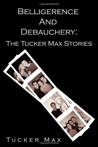 Belligerence and Debauchery by Tucker Max