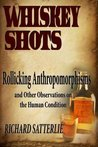 Whiskey Shots Volume 14: Rollicking Anthropomorphisms And Other Observations On The Human Condition