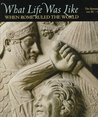 What Life Was Like When Rome Ruled the World: The Roman Empire, 100 BC - AD 200 (What Life Was Like)