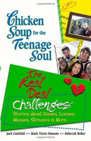 Chicken Soup for the Teenage Soul: The Real Deal Challenges: Stories about Disses, Losses, Messes, Stresses & More (Chicken Soup for the Soul)