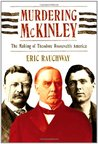 Murdering McKinley: The Making of Theodore Roosevelt's America