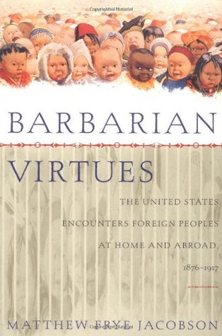 Barbarian Virtues: The United States Encounters Foreign Peoples at Home and Abroad, 1876-1917