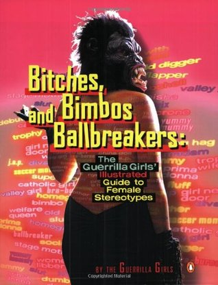 Bitches, Bimbos, and Ballbreakers: The Guerrilla Girls' Illustrated Guide to Female Stereotypes