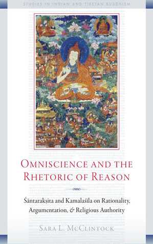 Omniscience and the Rhetoric of Reason: Rationality, Argumentation, and Religious Authority in Santaraksita's Tattvasamgraha and Kamalasila's Panjika (Studies in Indian and Tibetan Buddhism)