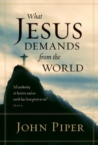 What Jesus Demands from the World by John Piper