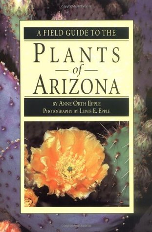 A Field Guide to the Plants of Arizona by Anne Orth Epple