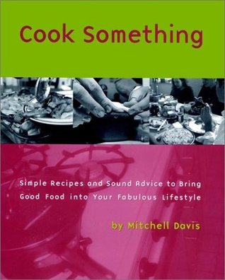 Cook Something: Simple Recipes and Sound Advice Tobring Good Food Into Your Fabulous Lifestyle