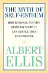 Myth of Self-Esteem: How Rational Emotive Behavior Therapy Can Change Your Life Forever