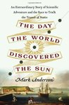 The Day the World Discovered the Sun: An Extraordinary Story of Scientific Adventure and the Race to Track the Transit of Venus