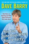 You Can Date Boys When You're Forty: Dave Barry on Parenting and Other Topics He Knows Very Little About