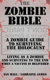 The Zombie Bible: a Zombie Guide to Surviving the Holocaust (Living as a zombie, and surviving to the end when a vaccine is delivered)