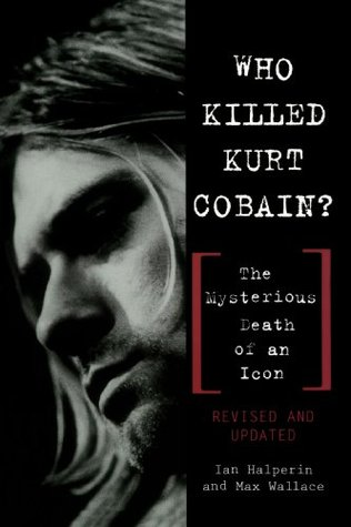 Who Killed Kurt Cobain?: The Mysterious Death of an Icon