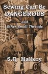 Sewing Can Be Dangerous and Other Small Threads by S.R. Mallery