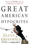 Great American Hypocrites: Toppling the Big Myths of Republican Politics